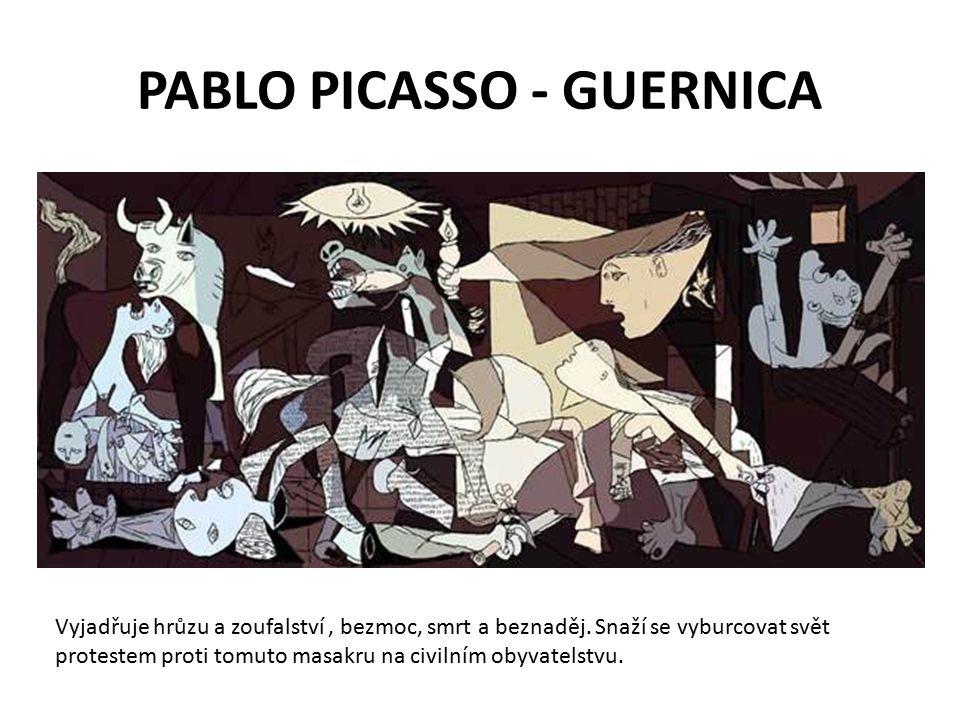 PABLO PICASSO - GUERNICA Vyjadřuje hrůzu a zoufalství, bezmoc, smrt a beznaděj.