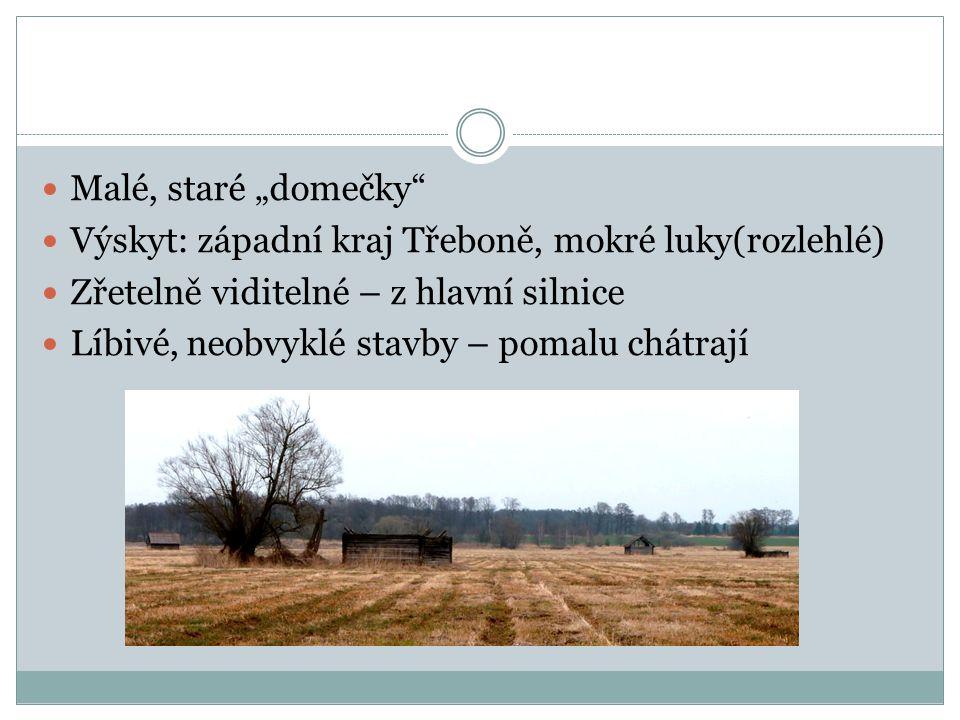 """Malé, staré """"domečky Výskyt: západní kraj Třeboně, mokré luky(rozlehlé) Zřetelně viditelné – z hlavní silnice Líbivé, neobvyklé stavby – pomalu chátrají"""