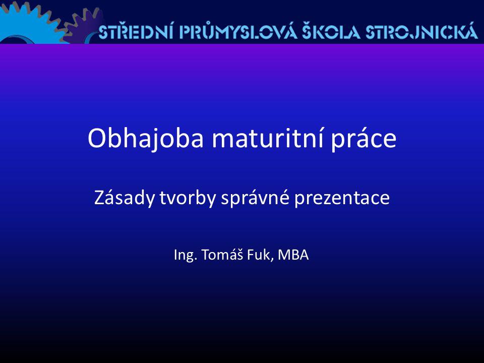 Obhajoba maturitní práce Zásady tvorby správné prezentace Ing. Tomáš Fuk, MBA