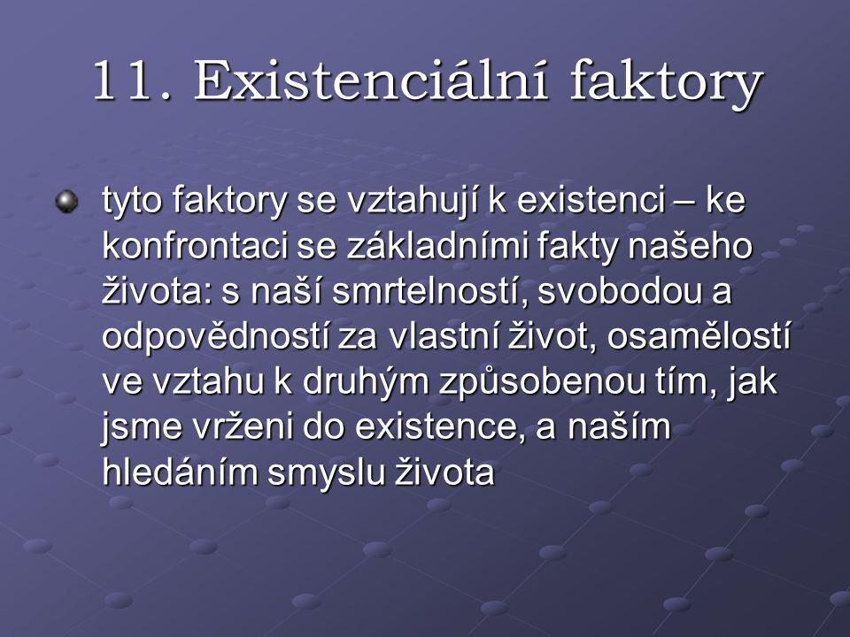 11. Existenciální faktory tyto faktory se vztahují k existenci – ke konfrontaci se základními fakty našeho života: s naší smrtelností, svobodou a odpo