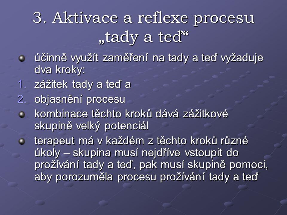"""3. Aktivace a reflexe procesu """"tady a teď"""" účinně využít zaměření na tady a teď vyžaduje dva kroky: 1.zážitek tady a teď a 2.objasnění procesu kombina"""
