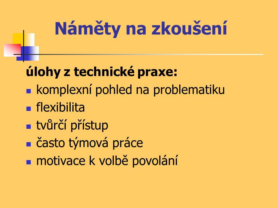 Náměty na zkoušení úlohy z technické praxe: komplexní pohled na problematiku flexibilita tvůrčí přístup často týmová práce motivace k volbě povolání
