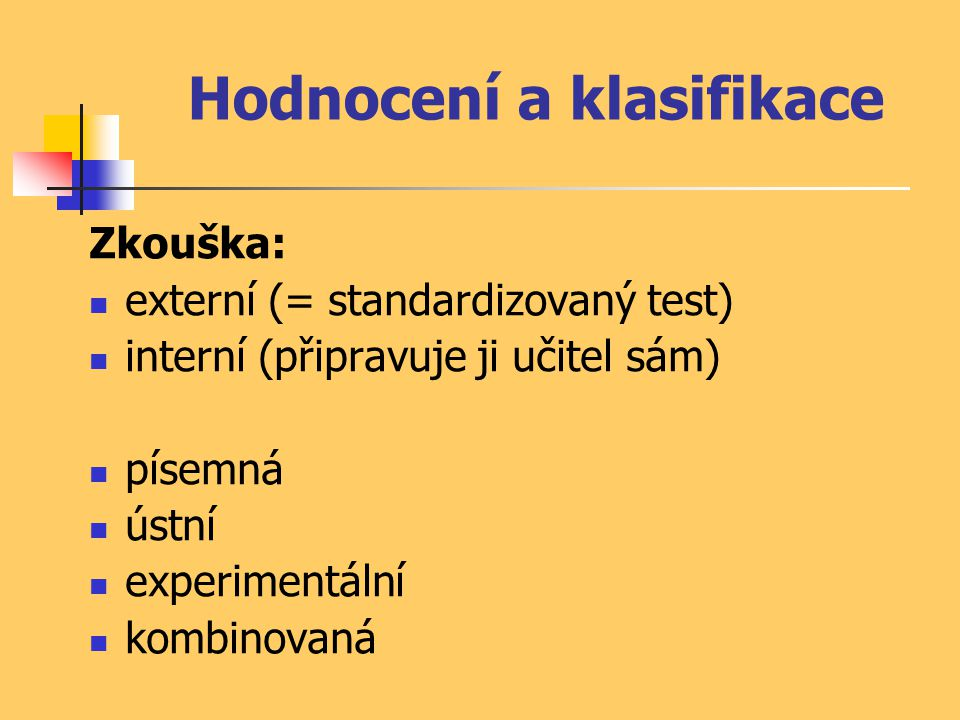 Hodnocení a klasifikace Zkouška: externí (= standardizovaný test) interní (připravuje ji učitel sám) písemná ústní experimentální kombinovaná