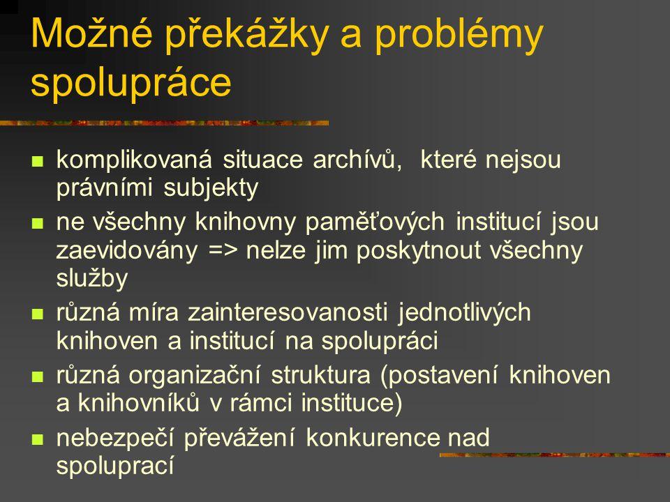 Možné překážky a problémy spolupráce komplikovaná situace archívů, které nejsou právními subjekty ne všechny knihovny paměťových institucí jsou zaevidovány => nelze jim poskytnout všechny služby různá míra zainteresovanosti jednotlivých knihoven a institucí na spolupráci různá organizační struktura (postavení knihoven a knihovníků v rámci instituce) nebezpečí převážení konkurence nad spoluprací
