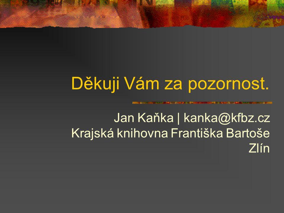 Děkuji Vám za pozornost. Jan Kaňka | kanka@kfbz.cz Krajská knihovna Františka Bartoše Zlín