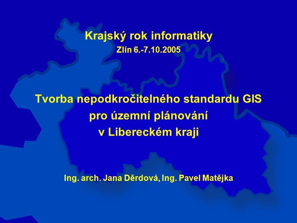 Krajský rok informatiky Zlín 6.-7.10.2005 Tvorba nepodkročitelného standardu GIS pro územní plánování v Libereckém kraji Ing.