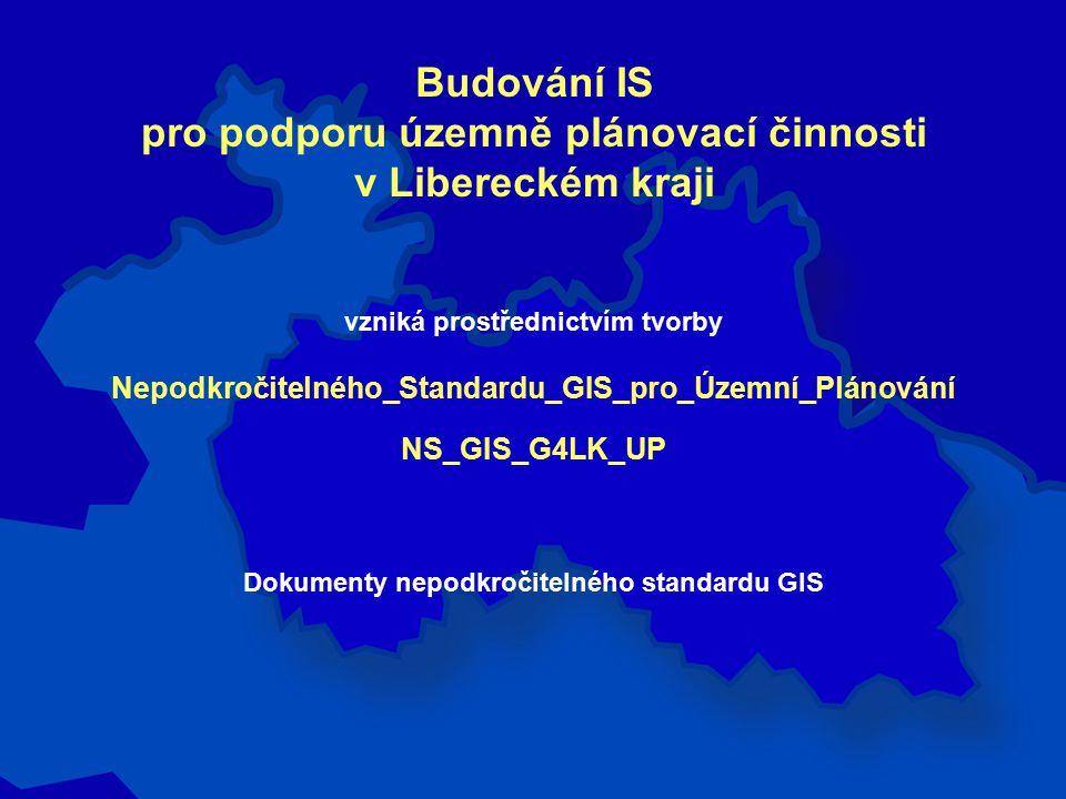 Budování IS pro podporu územně plánovací činnosti v Libereckém kraji vzniká prostřednictvím tvorby Nepodkročitelného_Standardu_GIS_pro_Územní_Plánování NS_GIS_G4LK_UP Dokumenty nepodkročitelného standardu GIS
