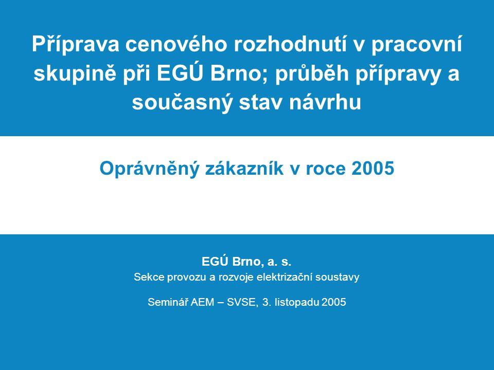 Příprava cenového rozhodnutí v pracovní skupině při EGÚ Brno; průběh přípravy a současný stav návrhu Oprávněný zákazník v roce 2005 EGÚ Brno, a.