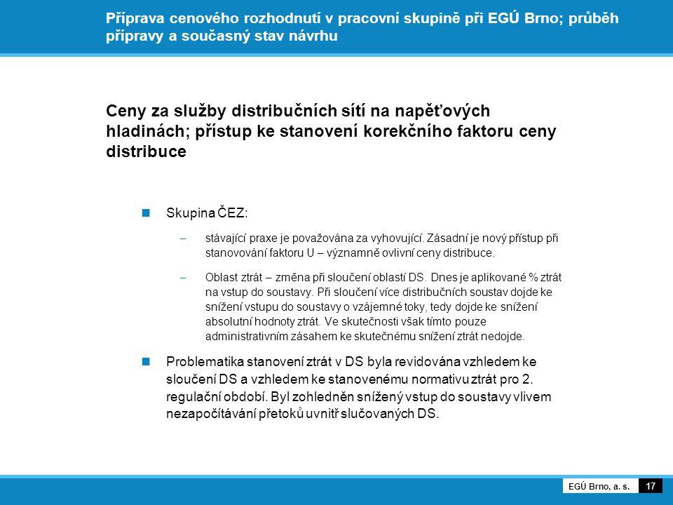 Příprava cenového rozhodnutí v pracovní skupině při EGÚ Brno; průběh přípravy a současný stav návrhu Ceny za služby distribučních sítí na napěťových hladinách; přístup ke stanovení korekčního faktoru ceny distribuce Skupina ČEZ: – stávající praxe je považována za vyhovující.