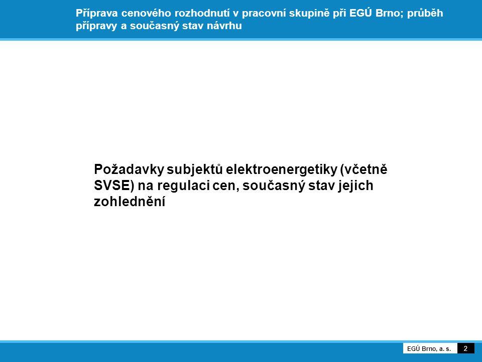 Příprava cenového rozhodnutí v pracovní skupině při EGÚ Brno; průběh přípravy a současný stav návrhu Požadavky subjektů elektroenergetiky (včetně SVSE) na regulaci cen, současný stav jejich zohlednění 2 EGÚ Brno, a.