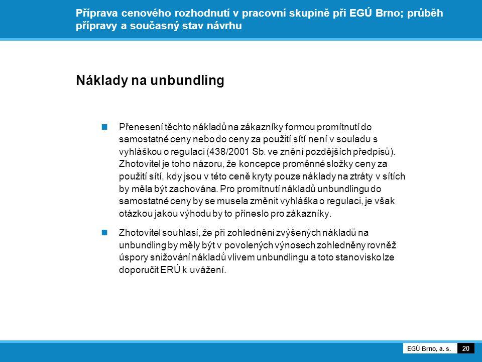 Příprava cenového rozhodnutí v pracovní skupině při EGÚ Brno; průběh přípravy a současný stav návrhu Náklady na unbundling Přenesení těchto nákladů na zákazníky formou promítnutí do samostatné ceny nebo do ceny za použití sítí není v souladu s vyhláškou o regulaci (438/2001 Sb.