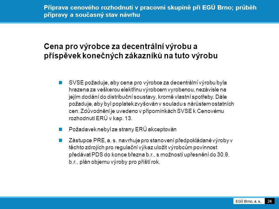 Příprava cenového rozhodnutí v pracovní skupině při EGÚ Brno; průběh přípravy a současný stav návrhu Cena pro výrobce za decentrální výrobu a příspěvek konečných zákazníků na tuto výrobu SVSE požaduje, aby cena pro výrobce za decentrální výrobu byla hrazena za veškerou elektřinu výrobcem vyrobenou, nezávisle na jejím dodání do distribuční soustavy, kromě vlastní spotřeby.