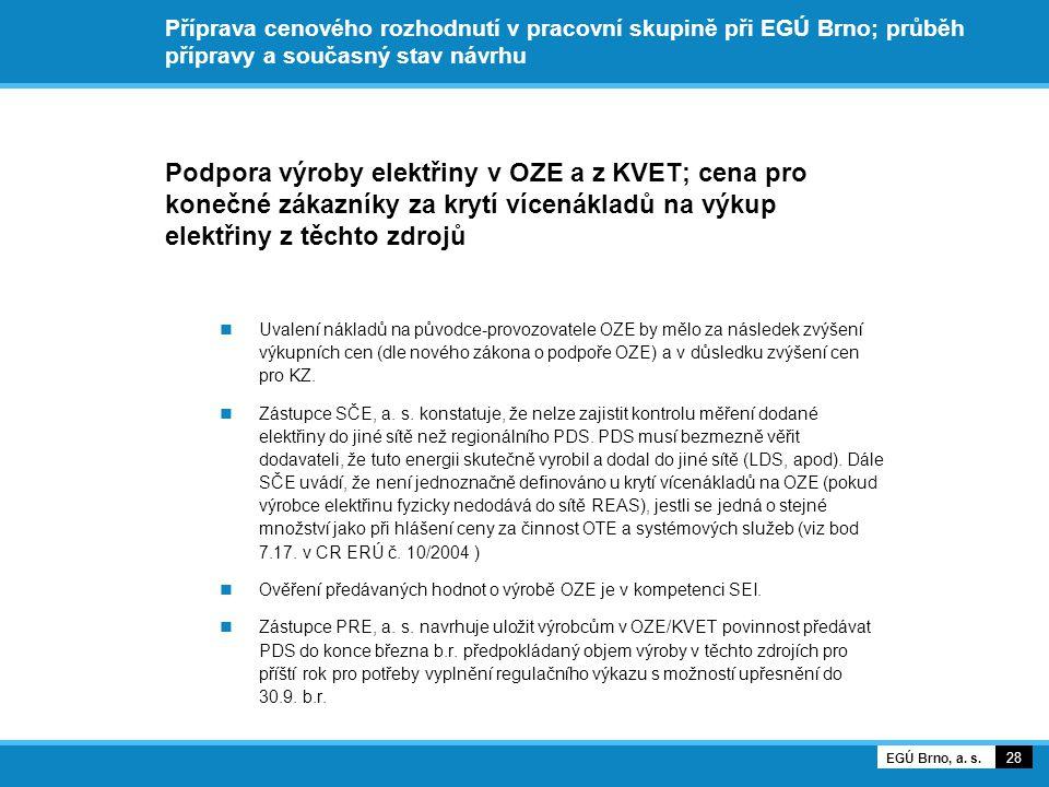 Příprava cenového rozhodnutí v pracovní skupině při EGÚ Brno; průběh přípravy a současný stav návrhu Podpora výroby elektřiny v OZE a z KVET; cena pro konečné zákazníky za krytí vícenákladů na výkup elektřiny z těchto zdrojů Uvalení nákladů na původce-provozovatele OZE by mělo za následek zvýšení výkupních cen (dle nového zákona o podpoře OZE) a v důsledku zvýšení cen pro KZ.