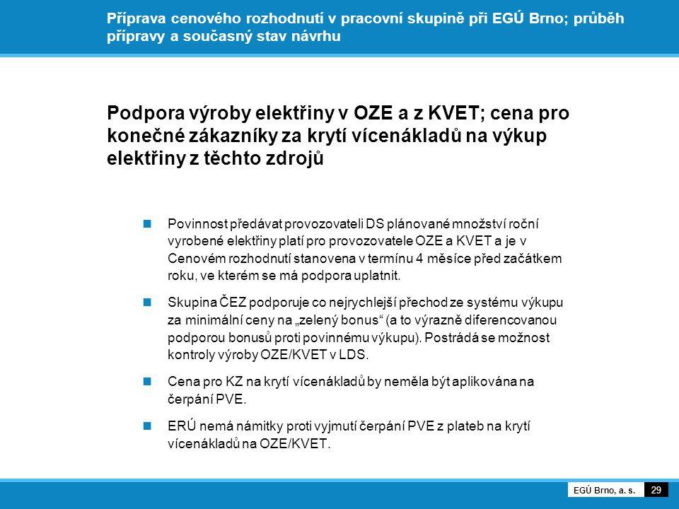 Příprava cenového rozhodnutí v pracovní skupině při EGÚ Brno; průběh přípravy a současný stav návrhu Podpora výroby elektřiny v OZE a z KVET; cena pro konečné zákazníky za krytí vícenákladů na výkup elektřiny z těchto zdrojů Povinnost předávat provozovateli DS plánované množství roční vyrobené elektřiny platí pro provozovatele OZE a KVET a je v Cenovém rozhodnutí stanovena v termínu 4 měsíce před začátkem roku, ve kterém se má podpora uplatnit.