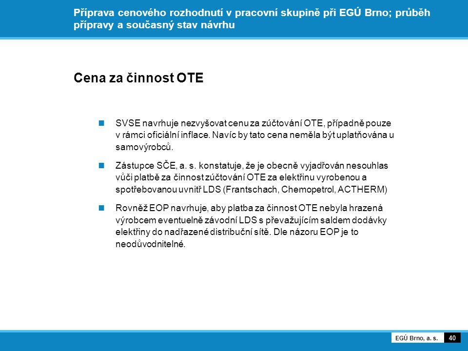 Příprava cenového rozhodnutí v pracovní skupině při EGÚ Brno; průběh přípravy a současný stav návrhu Cena za činnost OTE SVSE navrhuje nezvyšovat cenu za zúčtování OTE, případně pouze v rámci oficiální inflace.