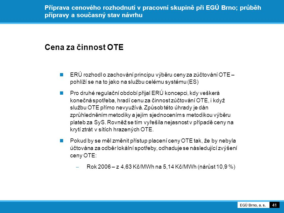 Příprava cenového rozhodnutí v pracovní skupině při EGÚ Brno; průběh přípravy a současný stav návrhu Cena za činnost OTE ERÚ rozhodl o zachování principu výběru ceny za zúčtování OTE – pohlíží se na to jako na službu celému systému (ES) Pro druhé regulační období přijal ERÚ koncepci, kdy veškerá konečná spotřeba, hradí cenu za činnost zúčtování OTE, i když službu OTE přímo nevyužívá.
