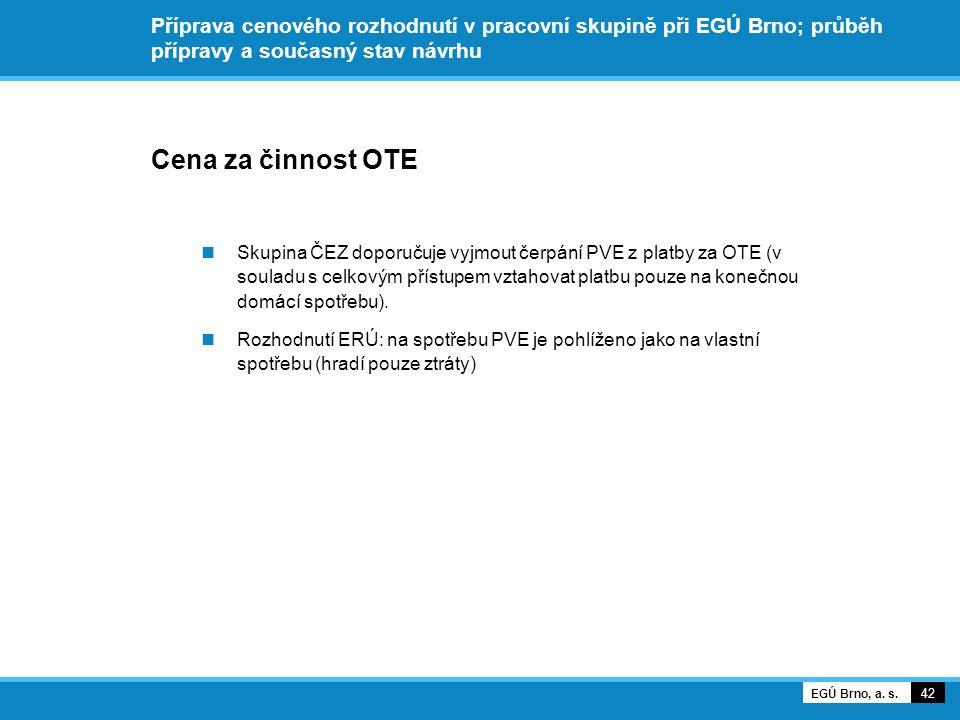 Příprava cenového rozhodnutí v pracovní skupině při EGÚ Brno; průběh přípravy a současný stav návrhu Cena za činnost OTE Skupina ČEZ doporučuje vyjmout čerpání PVE z platby za OTE (v souladu s celkovým přístupem vztahovat platbu pouze na konečnou domácí spotřebu).