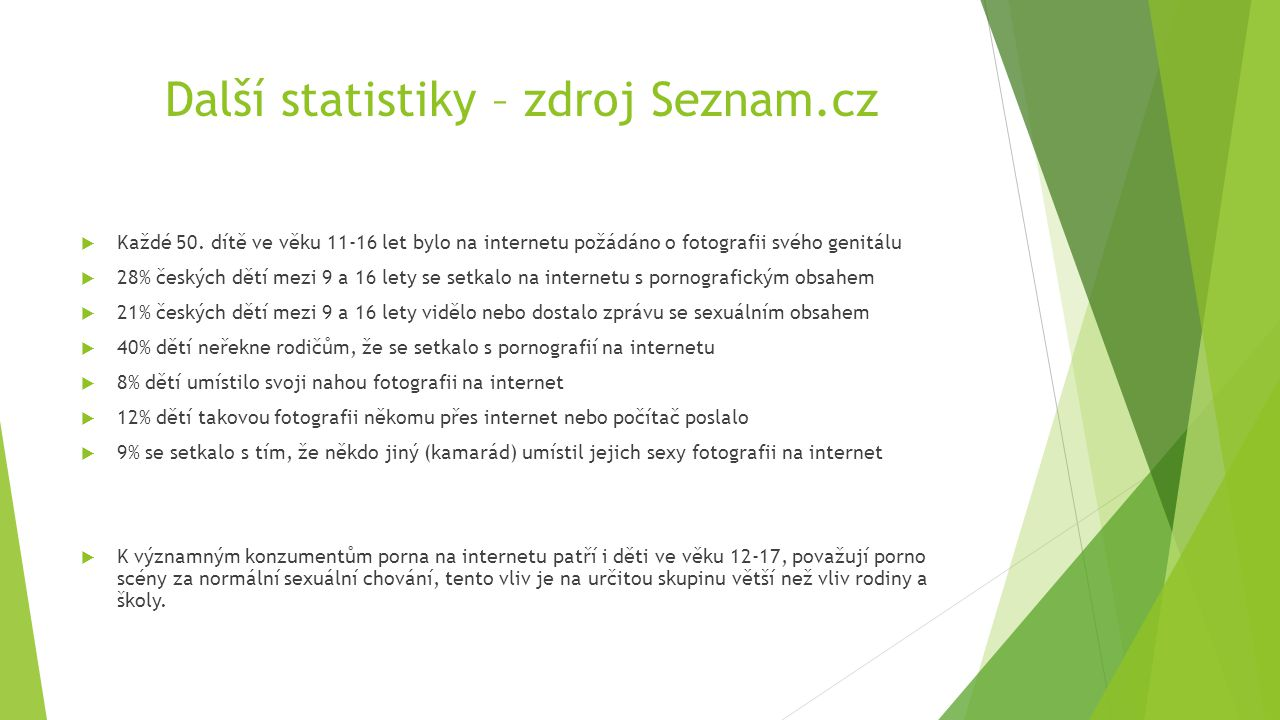 Další statistiky – zdroj Seznam.cz  Každé 50. dítě ve věku 11-16 let bylo na internetu požádáno o fotografii svého genitálu  28% českých dětí mezi 9