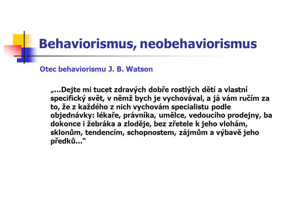 """Behaviorismus, neobehaviorismus Otec behaviorismu J. B. Watson """"…Dejte mi tucet zdravých dobře rostlých dětí a vlastní specifický svět, v němž bych je"""