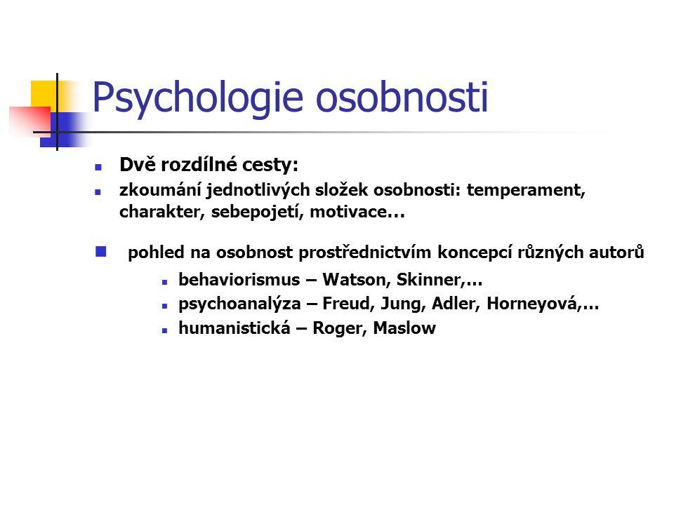 Psychologie osobnosti Dvě rozdílné cesty: zkoumání jednotlivých složek osobnosti: temperament, charakter, sebepojetí, motivace … pohled na osobnost prostřednictvím koncepcí různých autorů behaviorismus – Watson, Skinner,… psychoanalýza – Freud, Jung, Adler, Horneyová,… humanistická – Roger, Maslow