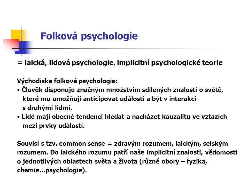 Folková psychologie = laická, lidová psychologie, implicitní psychologické teorie Východiska folkové psychologie: Člověk disponuje značným množstvím sdílených znalostí o světě, které mu umožňují anticipovat události a být v interakci s druhými lidmi.