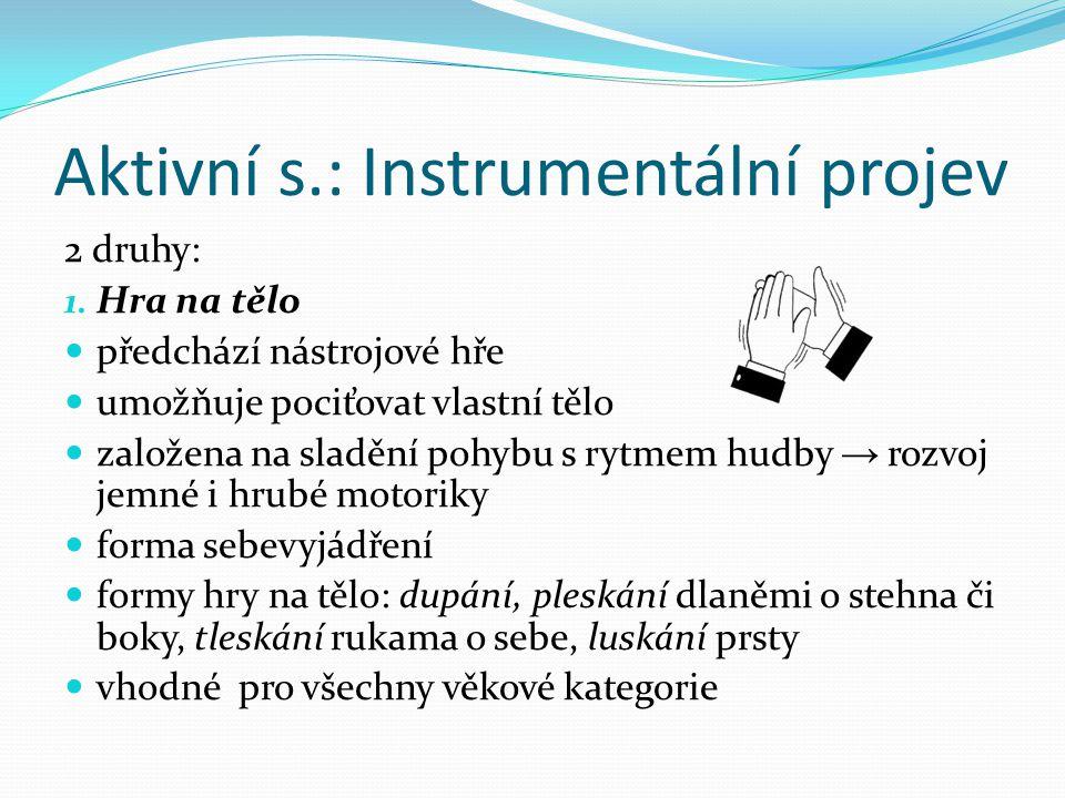 Aktivní s.: Instrumentální projev 2 druhy: 1. Hra na tělo předchází nástrojové hře umožňuje pociťovat vlastní tělo založena na sladění pohybu s rytmem
