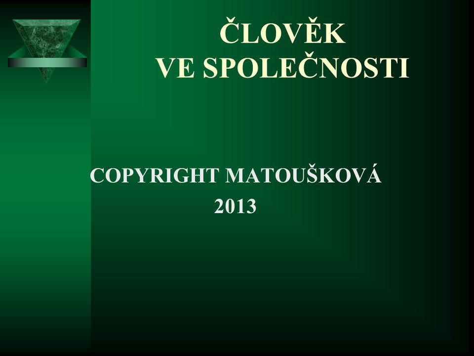ČLOVĚK VE SPOLEČNOSTI COPYRIGHT MATOUŠKOVÁ 2013