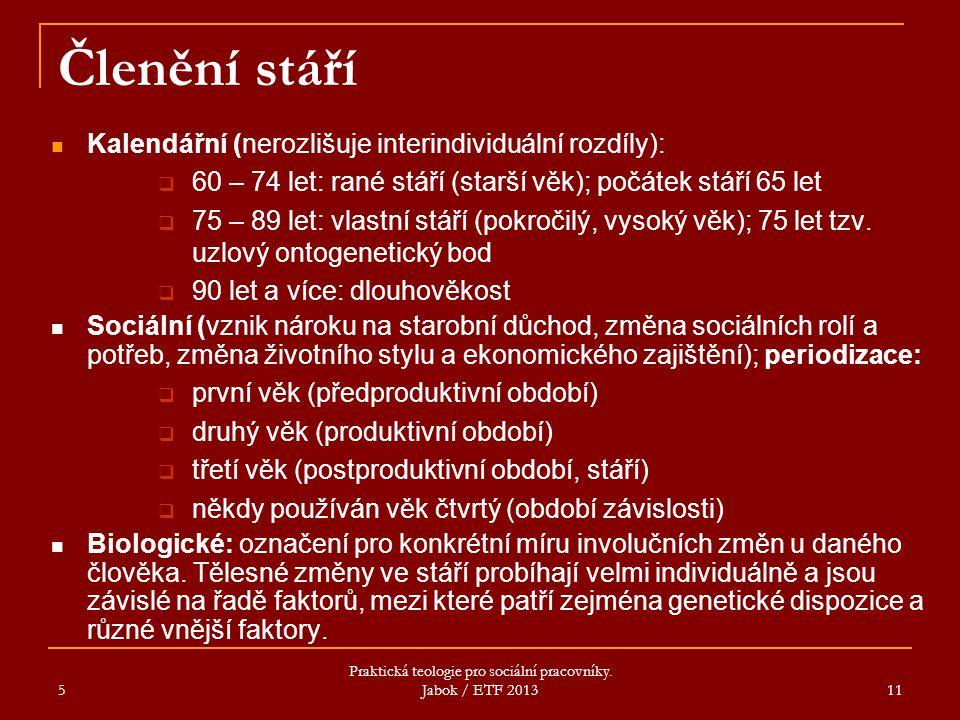 5 Praktická teologie pro sociální pracovníky. Jabok / ETF 2013 11 Členění stáří Kalendářní (nerozlišuje interindividuální rozdíly):  60 – 74 let: ran