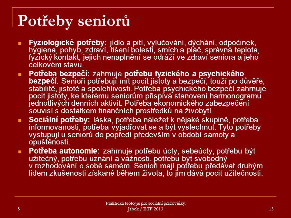 5 Praktická teologie pro sociální pracovníky. Jabok / ETF 2013 13 Potřeby seniorů Fyziologické potřeby: jídlo a pití, vylučování, dýchání, odpočinek,