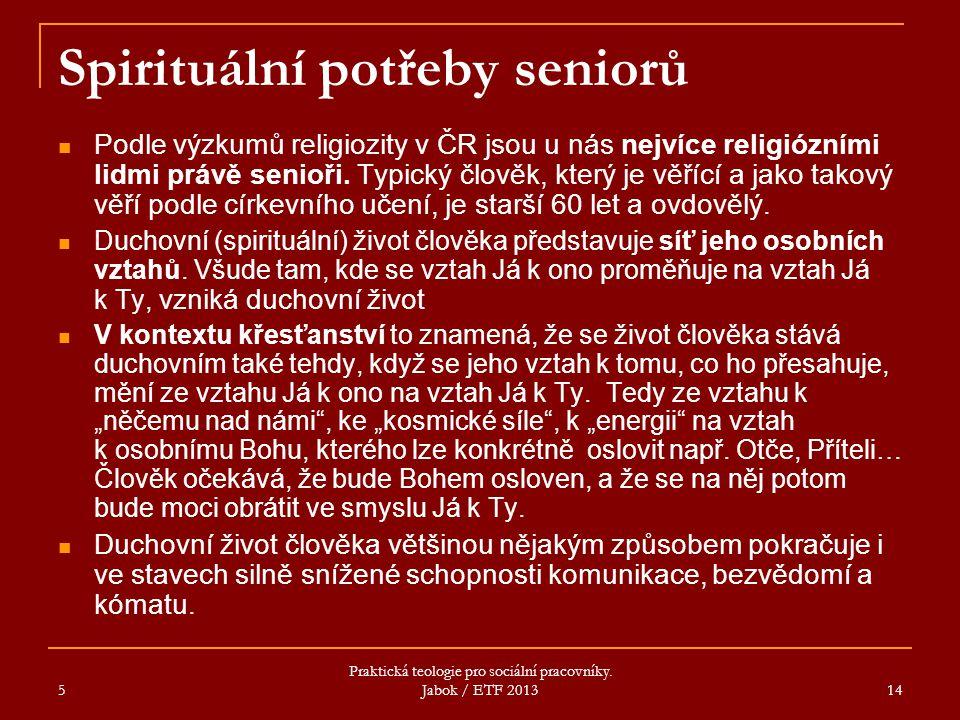 5 Praktická teologie pro sociální pracovníky. Jabok / ETF 2013 14 Spirituální potřeby seniorů Podle výzkumů religiozity v ČR jsou u nás nejvíce religi