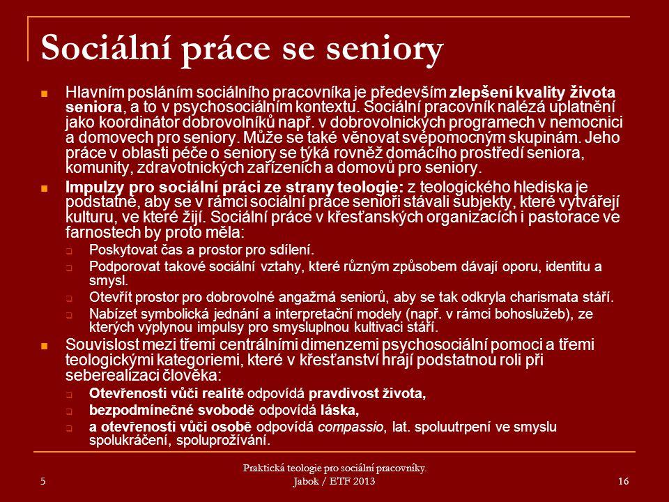5 Praktická teologie pro sociální pracovníky. Jabok / ETF 2013 16 Sociální práce se seniory Hlavním posláním sociálního pracovníka je především zlepše