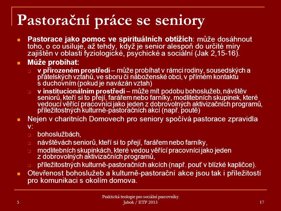 5 Praktická teologie pro sociální pracovníky. Jabok / ETF 2013 17 Pastorační práce se seniory Pastorace jako pomoc ve spirituálních obtížích: může dos