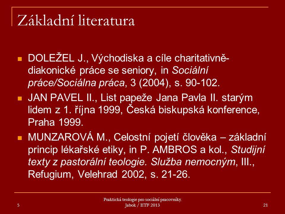 5 Praktická teologie pro sociální pracovníky. Jabok / ETF 2013 21 Základní literatura DOLEŽEL J., Východiska a cíle charitativně- diakonické práce se