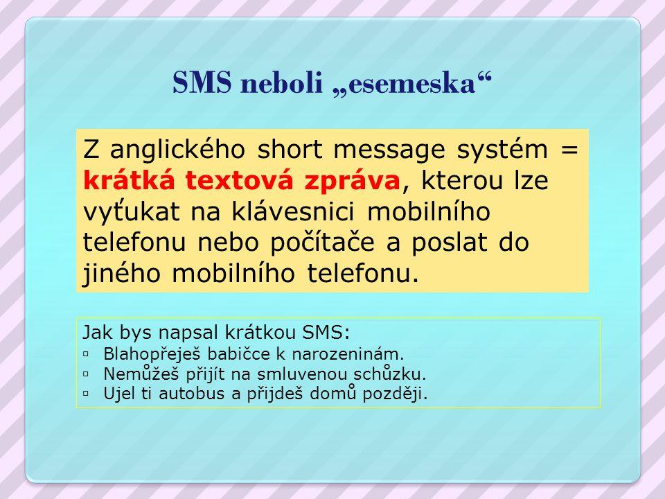 """SMS neboli """"esemeska Z anglického short message systém = krátká textová zpráva, kterou lze vyťukat na klávesnici mobilního telefonu nebo počítače a poslat do jiného mobilního telefonu."""