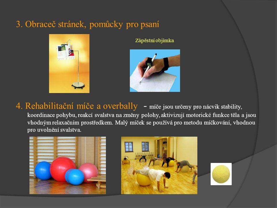 3. Obraceč stránek, pomůcky pro psaní 4. Rehabilitační míče a overbally - míče jsou určeny pro nácvik stability, koordinace pohybu, reakcí svalstva na
