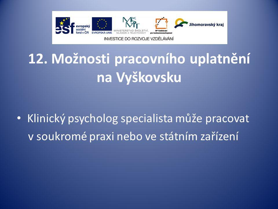 12. Možnosti pracovního uplatnění na Vyškovsku Klinický psycholog specialista může pracovat v soukromé praxi nebo ve státním zařízení
