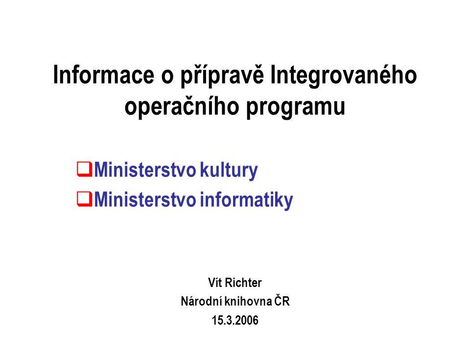 Informace o přípravě Integrovaného operačního programu  Ministerstvo kultury  Ministerstvo informatiky Vít Richter Národní knihovna ČR 15.3.2006