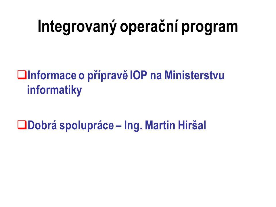 Integrovaný operační program  Informace o přípravě IOP na Ministerstvu informatiky  Dobrá spolupráce – Ing.