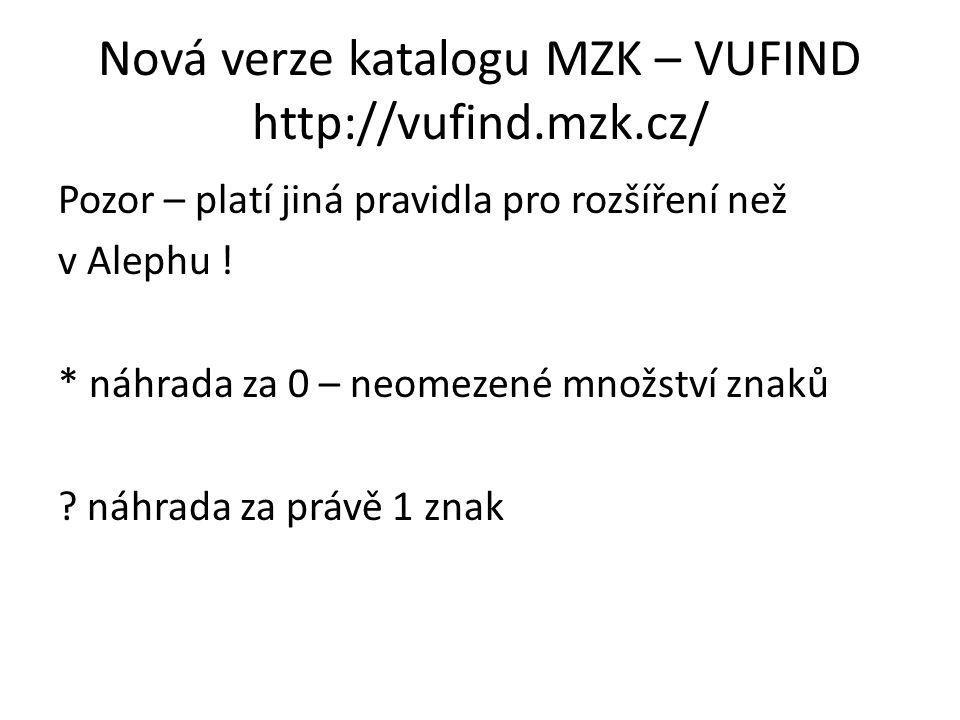 Nová verze katalogu MZK – VUFIND http://vufind.mzk.cz/ Pozor – platí jiná pravidla pro rozšíření než v Alephu ! * náhrada za 0 – neomezené množství zn