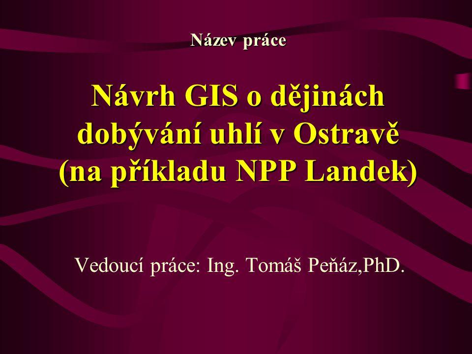 Název práce Návrh GIS o dějinách dobývání uhlí v Ostravě (na příkladu NPP Landek) Vedoucí práce: Ing. Tomáš Peňáz,PhD.