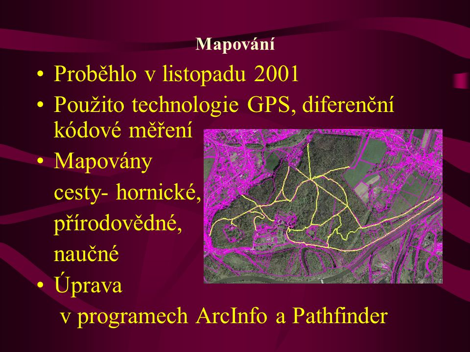 Mapování Proběhlo v listopadu 2001 Použito technologie GPS, diferenční kódové měření Mapovány cesty- hornické, přírodovědné, naučné Úprava v programec