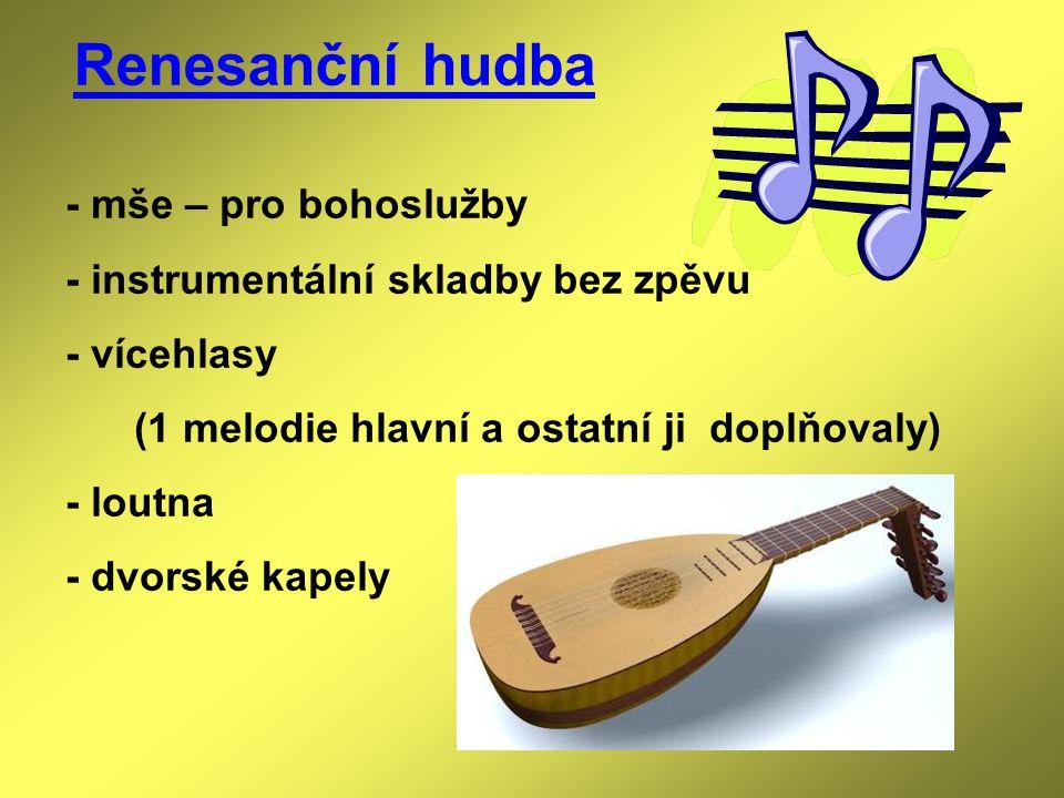 Renesanční hudba - mše – pro bohoslužby - instrumentální skladby bez zpěvu - vícehlasy (1 melodie hlavní a ostatní ji doplňovaly) - loutna - dvorské k