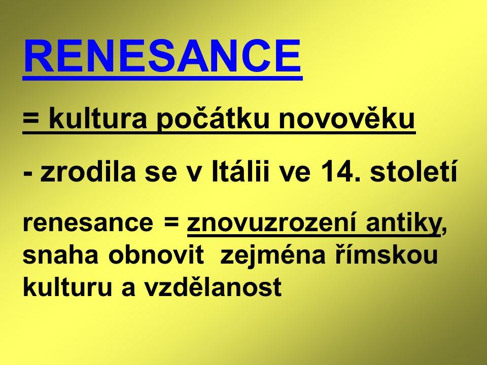 RENESANCE = kultura počátku novověku - zrodila se v Itálii ve 14. století renesance = znovuzrození antiky, snaha obnovit zejména římskou kulturu a vzd