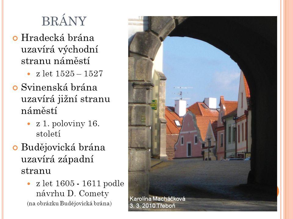 BRÁNY Hradecká brána uzavírá východní stranu náměstí z let 1525 – 1527 Svinenská brána uzavírá jižní stranu náměstí z 1. poloviny 16. století Budějovi