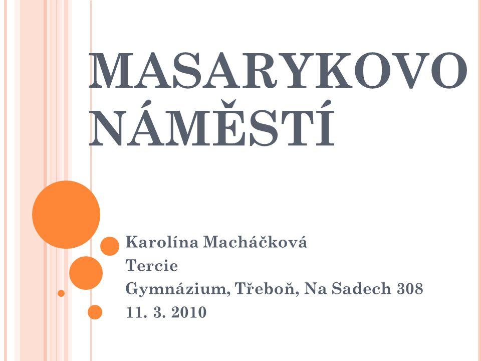 MASARYKOVO NÁMĚSTÍ Karolína Macháčková Tercie Gymnázium, Třeboň, Na Sadech 308 11. 3. 2010
