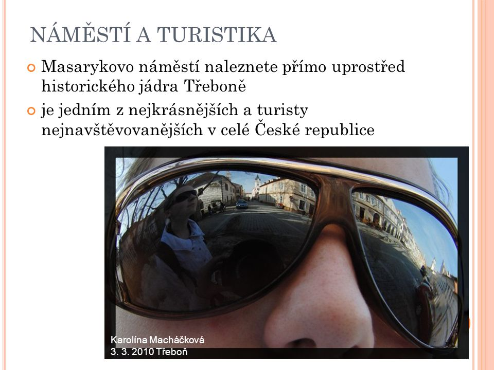 NÁMĚSTÍ A TURISTIKA Masarykovo náměstí naleznete přímo uprostřed historického jádra Třeboně je jedním z nejkrásnějších a turisty nejnavštěvovanějších v celé České republice Karolína Macháčková 3.
