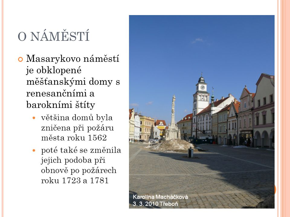 O NÁMĚSTÍ Masarykovo náměstí je obklopené měšťanskými domy s renesančními a barokními štíty většina domů byla zničena při požáru města roku 1562 poté také se změnila jejich podoba při obnově po požárech roku 1723 a 1781 Karolína Macháčková 3.