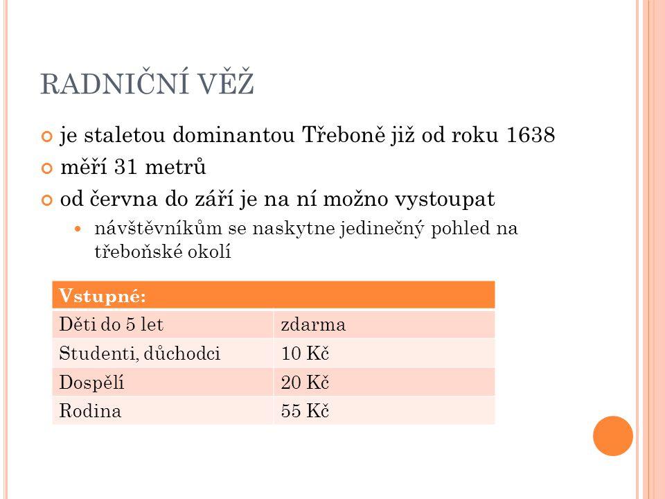 RADNIČNÍ VĚŽ je staletou dominantou Třeboně již od roku 1638 měří 31 metrů od června do září je na ní možno vystoupat návštěvníkům se naskytne jedinečný pohled na třeboňské okolí Vstupné: Děti do 5 letzdarma Studenti, důchodci10 Kč Dospělí20 Kč Rodina55 Kč