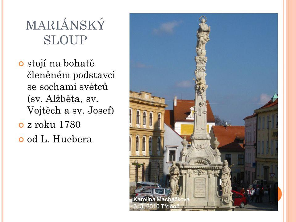 MARIÁNSKÝ SLOUP stojí na bohatě členěném podstavci se sochami světců (sv. Alžběta, sv. Vojtěch a sv. Josef) z roku 1780 od L. Huebera Karolína Macháčk