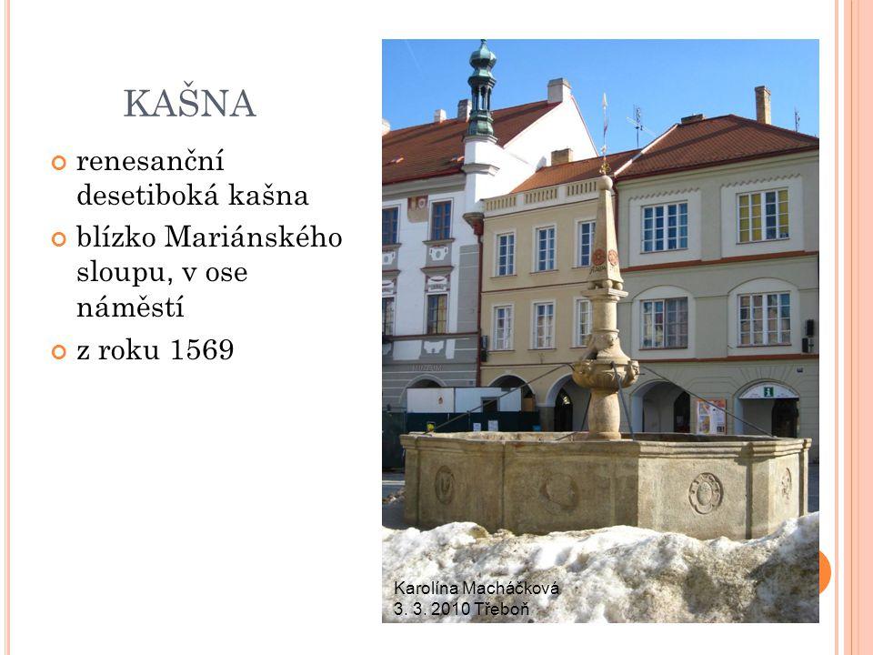 KAŠNA renesanční desetiboká kašna blízko Mariánského sloupu, v ose náměstí z roku 1569 Karolína Macháčková 3. 3. 2010 Třeboň